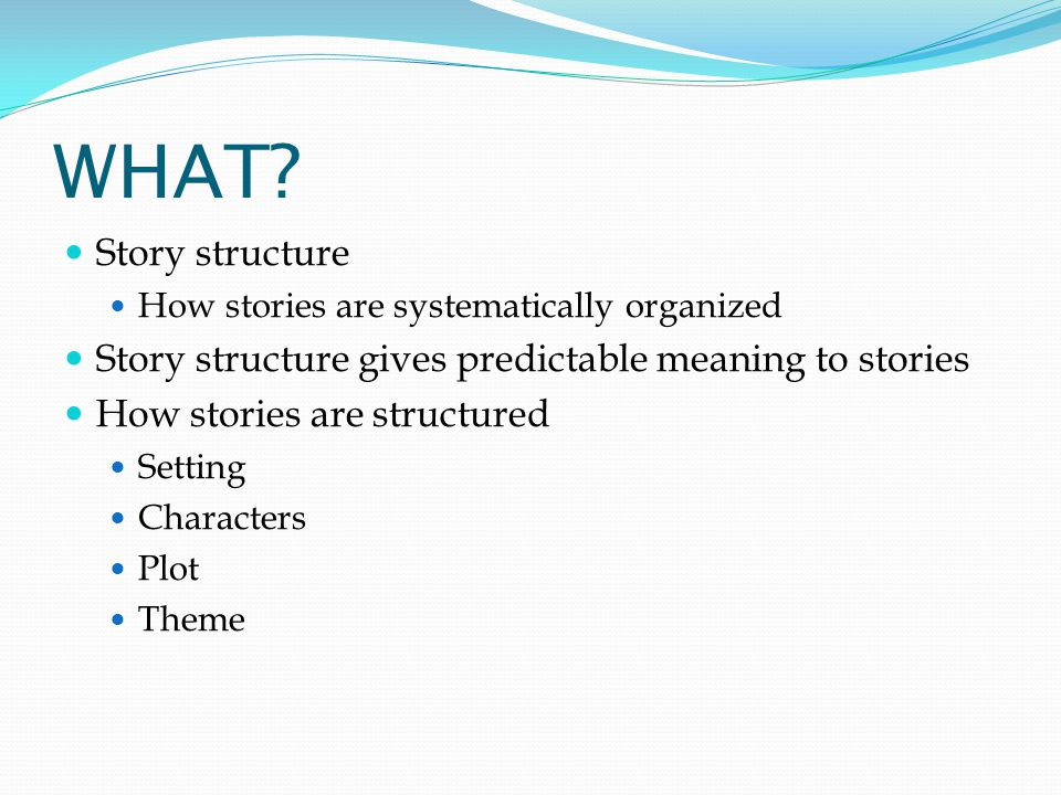 WHAT Story structure. How stories are systematically organized. Story structure gives predictable meaning to stories.