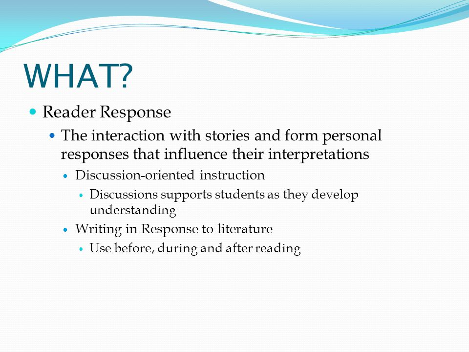 WHAT Reader Response. The interaction with stories and form personal responses that influence their interpretations.