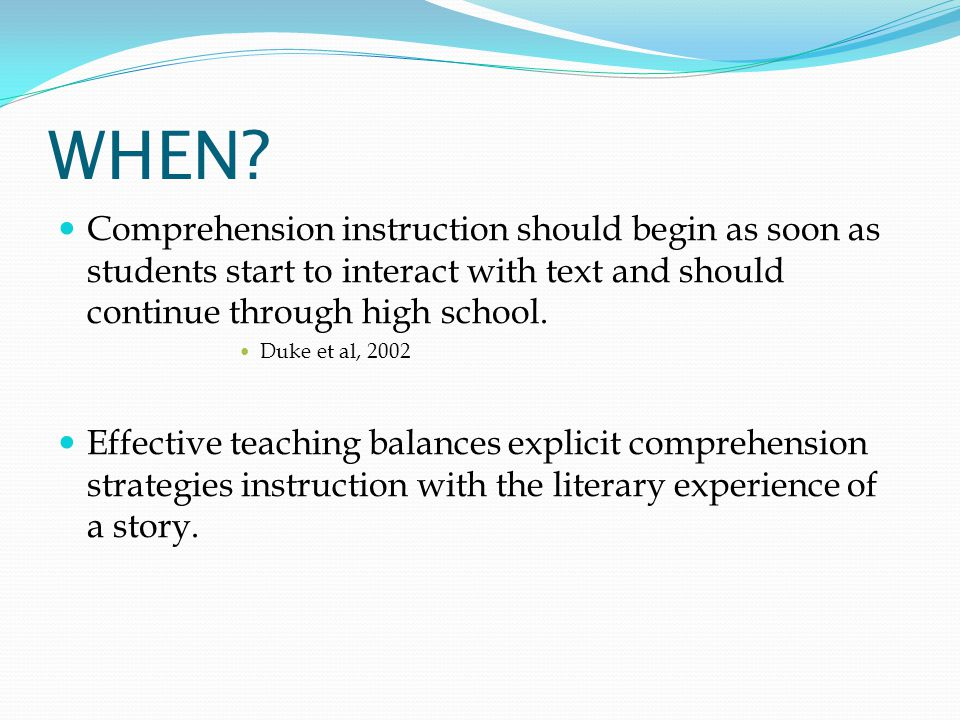 WHEN Comprehension instruction should begin as soon as students start to interact with text and should continue through high school.