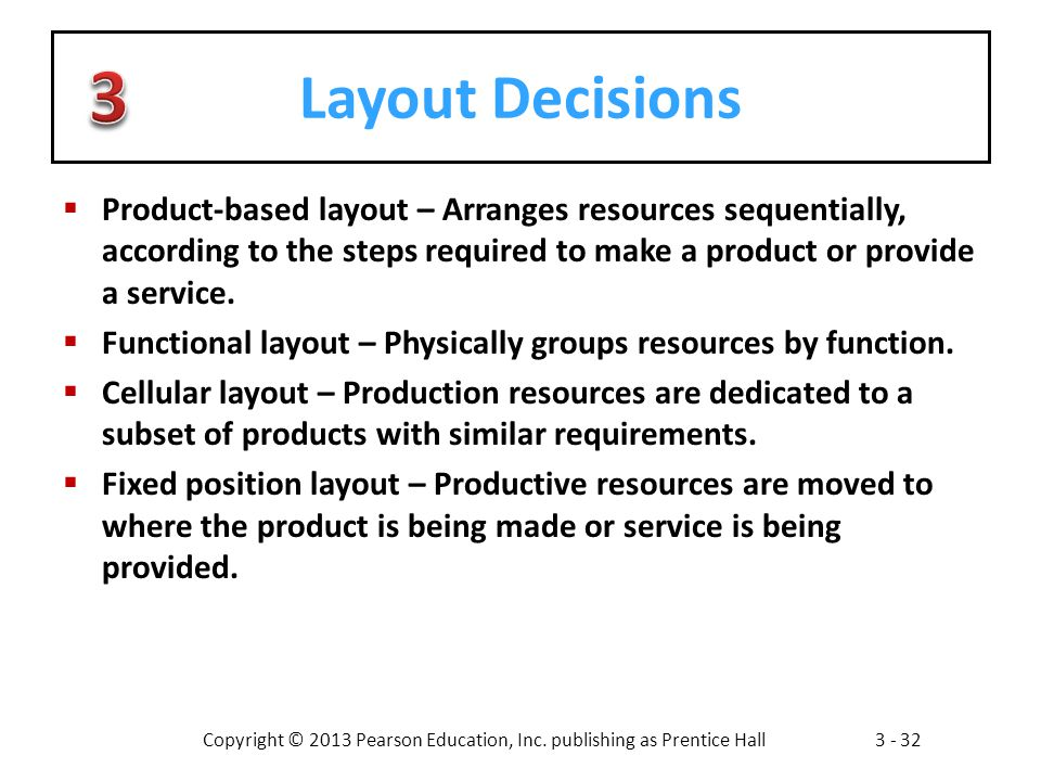 Layout Decisions 3. Product-based layout – Arranges resources sequentially, according to the steps required to make a product or provide a service.
