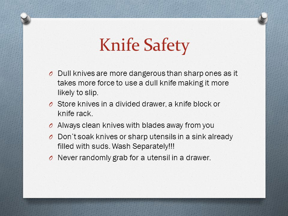 Knife Safety Dull knives are more dangerous than sharp ones as it takes more force to use a dull knife making it more likely to slip.