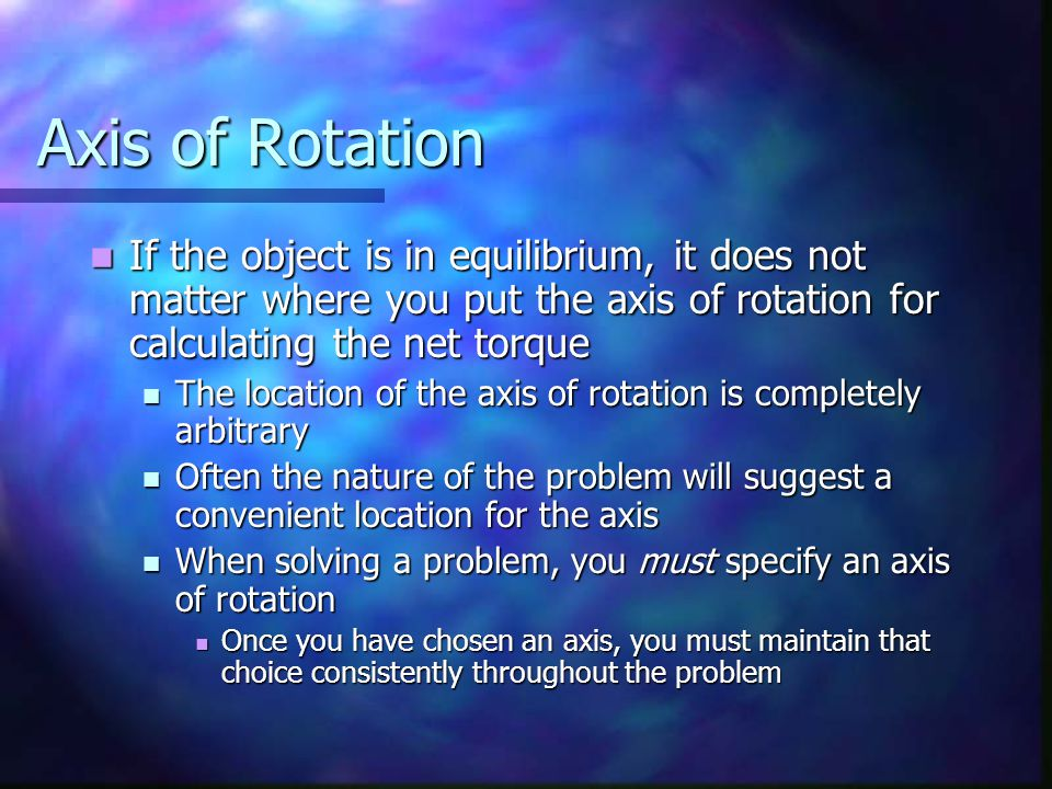 Axis of Rotation If the object is in equilibrium, it does not matter where you put the axis of rotation for calculating the net torque.
