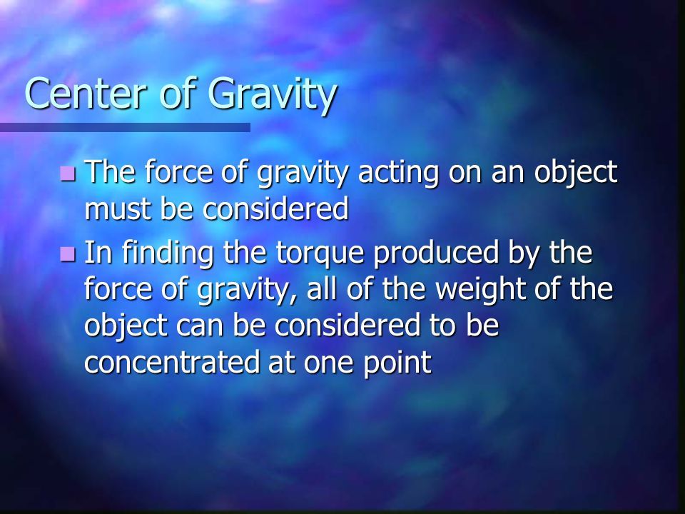 Center of Gravity The force of gravity acting on an object must be considered.