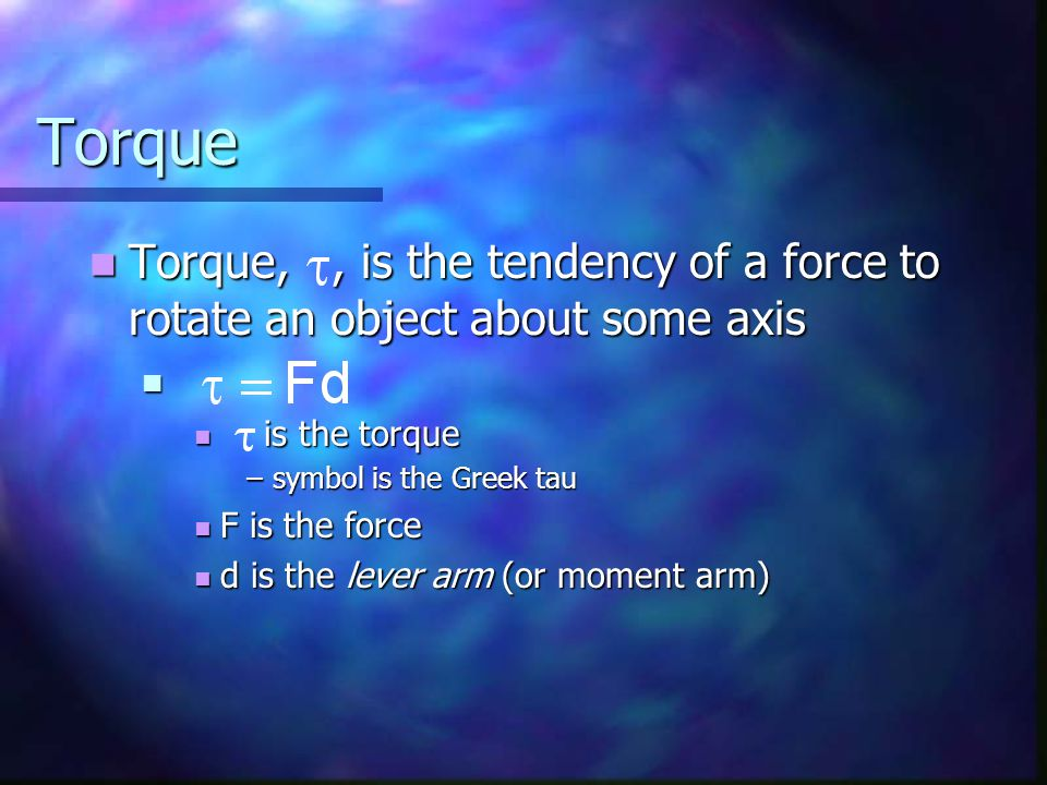 Torque Torque, , is the tendency of a force to rotate an object about some axis. is the torque. symbol is the Greek tau.