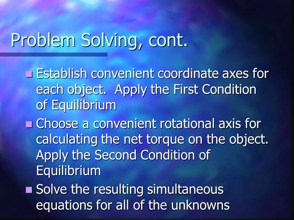 Problem Solving, cont. Establish convenient coordinate axes for each object. Apply the First Condition of Equilibrium.