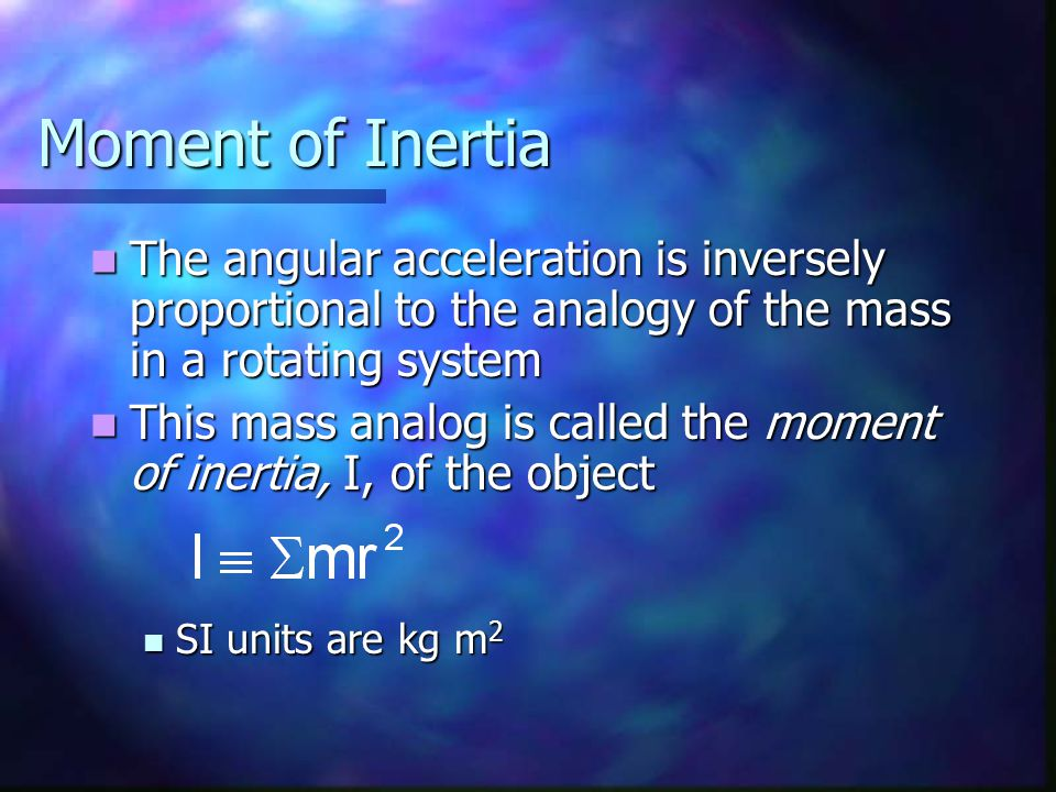 Moment of Inertia The angular acceleration is inversely proportional to the analogy of the mass in a rotating system.