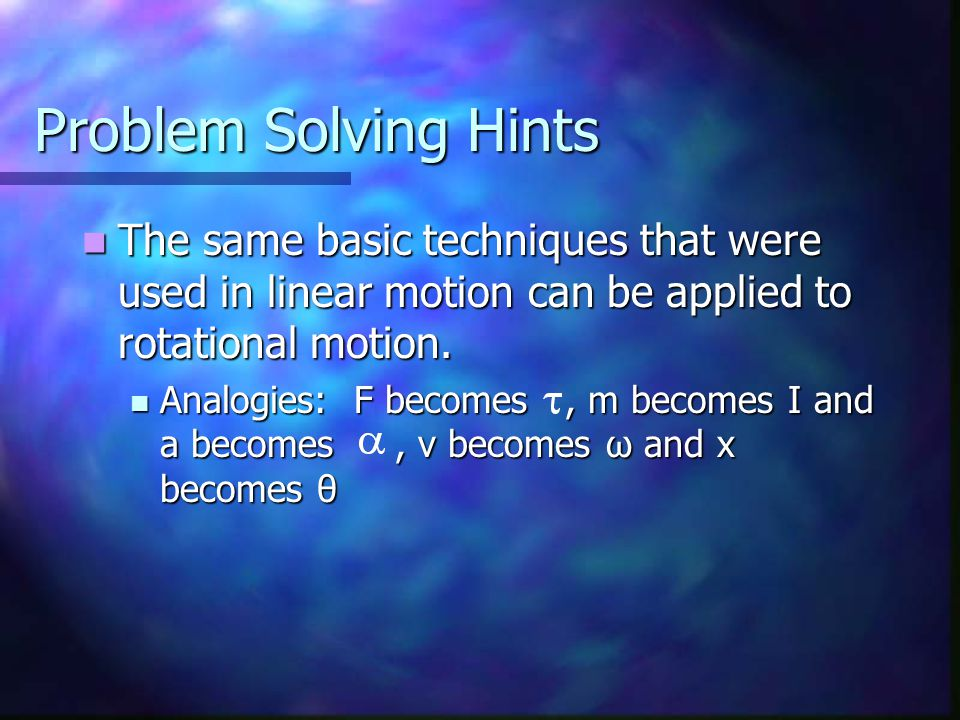 Problem Solving Hints The same basic techniques that were used in linear motion can be applied to rotational motion.