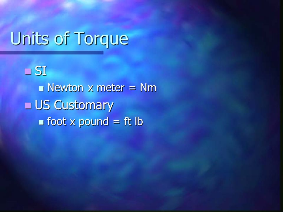 Units of Torque SI US Customary Newton x meter = Nm