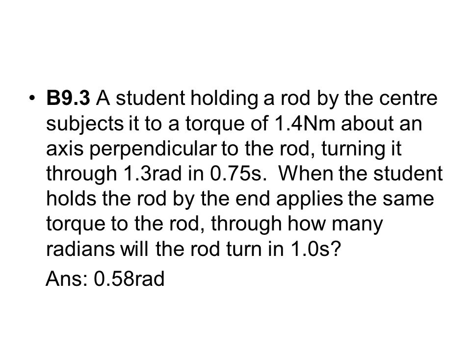 B9.3 A student holding a rod by the centre subjects it to a torque of 1.4Nm about an axis perpendicular to the rod, turning it through 1.3rad in 0.75s. When the student holds the rod by the end applies the same torque to the rod, through how many radians will the rod turn in 1.0s
