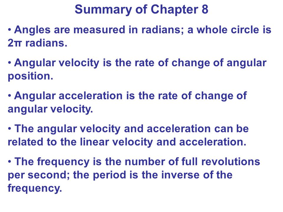 Summary of Chapter 8 Angles are measured in radians; a whole circle is 2π radians. Angular velocity is the rate of change of angular position.