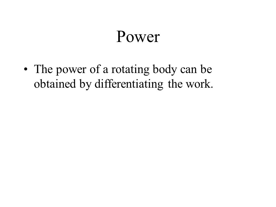 Power The power of a rotating body can be obtained by differentiating the work.