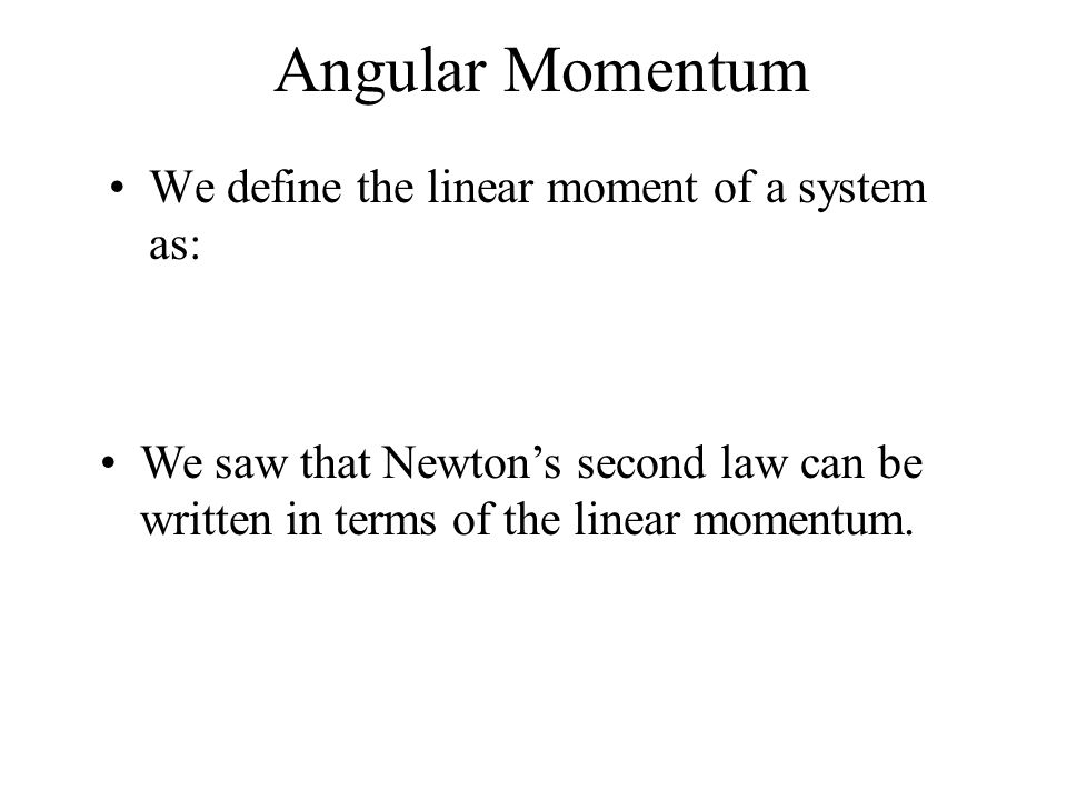 Angular Momentum We define the linear moment of a system as:
