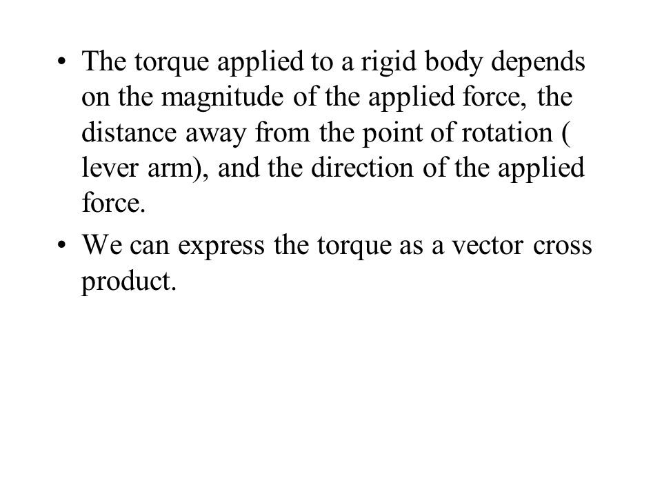 The torque applied to a rigid body depends on the magnitude of the applied force, the distance away from the point of rotation ( lever arm), and the direction of the applied force.