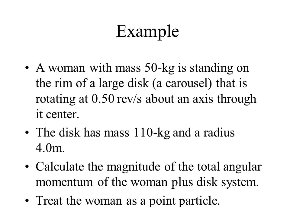 Example A woman with mass 50-kg is standing on the rim of a large disk (a carousel) that is rotating at 0.50 rev/s about an axis through it center.