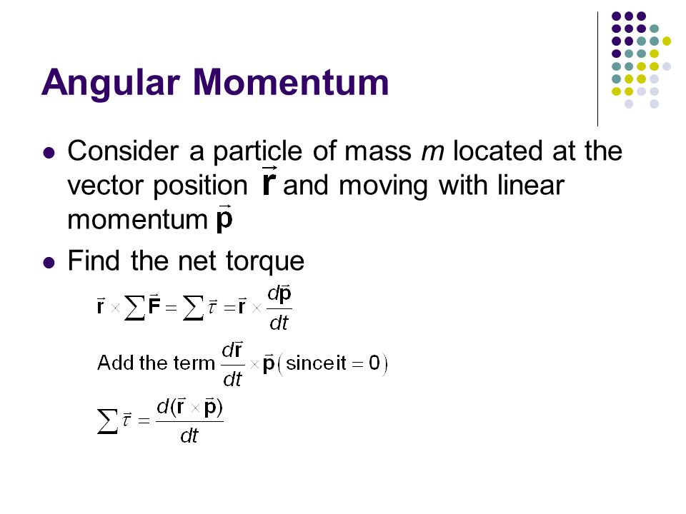 Angular Momentum Consider a particle of mass m located at the vector position and moving with linear momentum.