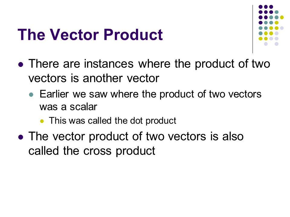 The Vector Product There are instances where the product of two vectors is another vector.