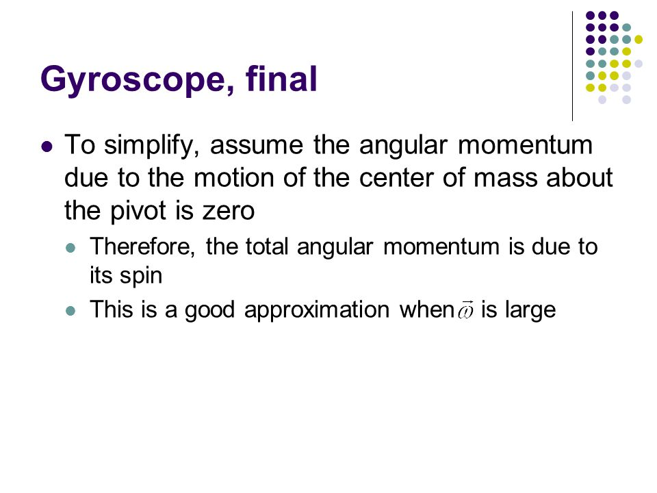 Gyroscope, final To simplify, assume the angular momentum due to the motion of the center of mass about the pivot is zero.