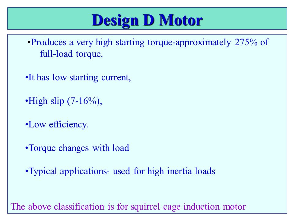 Design D Motor •Produces a very high starting torque-approximately 275% of full-load torque. It has low starting current,