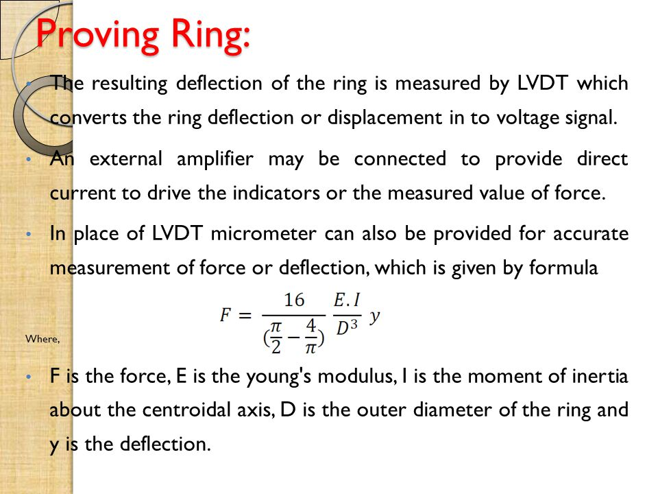 Proving Ring: The resulting deflection of the ring is measured by LVDT which converts the ring deflection or displacement in to voltage signal.