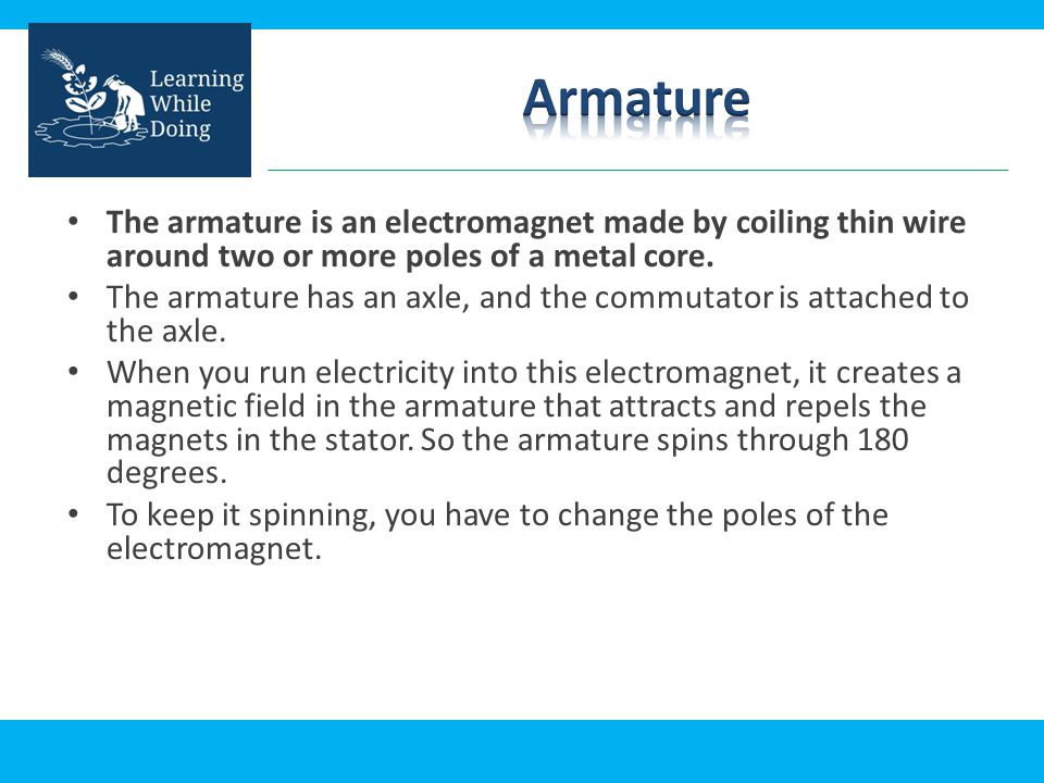 Armature The armature is an electromagnet made by coiling thin wire around two or more poles of a metal core.