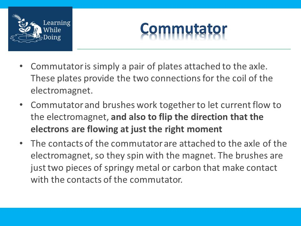 Commutator Commutator is simply a pair of plates attached to the axle. These plates provide the two connections for the coil of the electromagnet.
