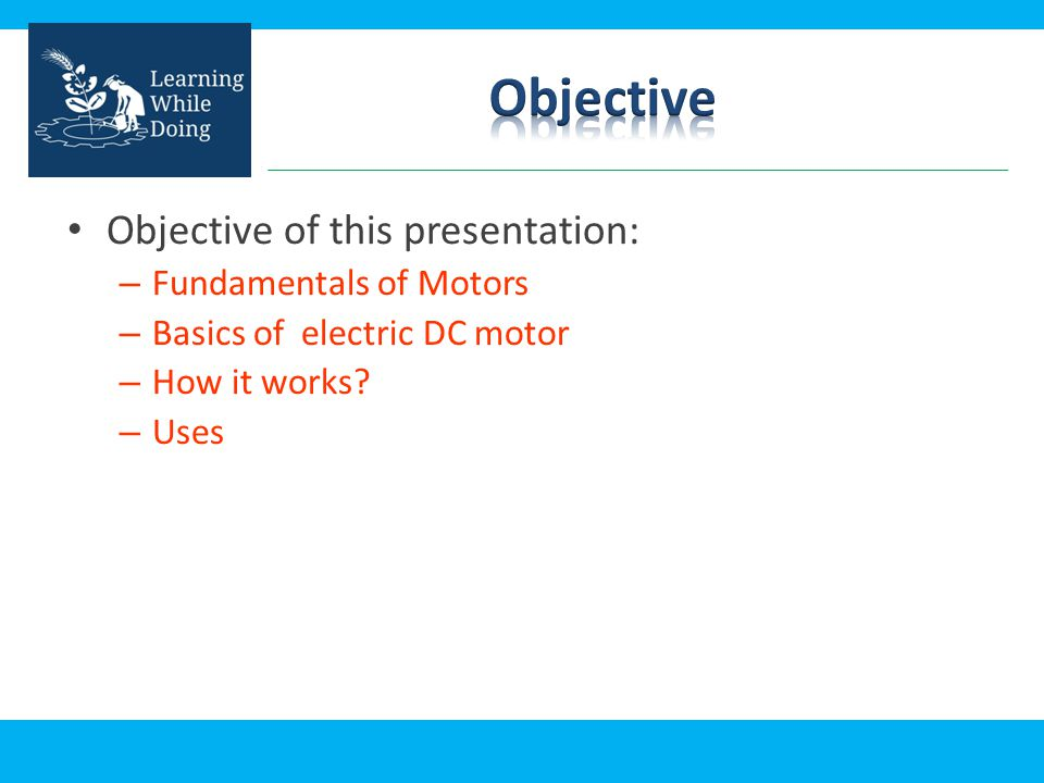 Objective Objective of this presentation: Fundamentals of Motors