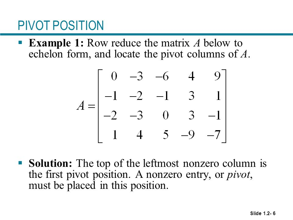 PIVOT POSITION Example 1: Row reduce the matrix A below to echelon form, and locate the pivot columns of A.