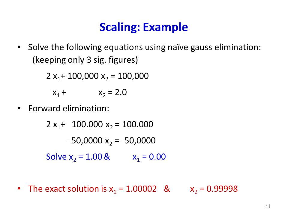 Scaling: Example Solve the following equations using naïve gauss elimination: (keeping only 3 sig. figures)