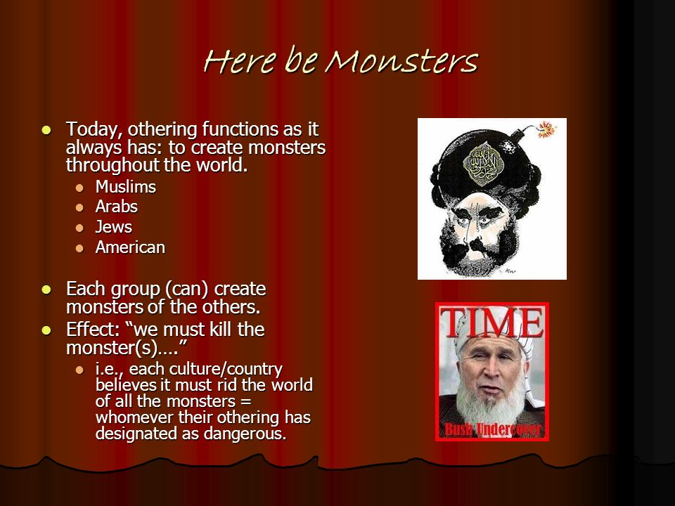 Here be Monsters Today, othering functions as it always has: to create monsters throughout the world.