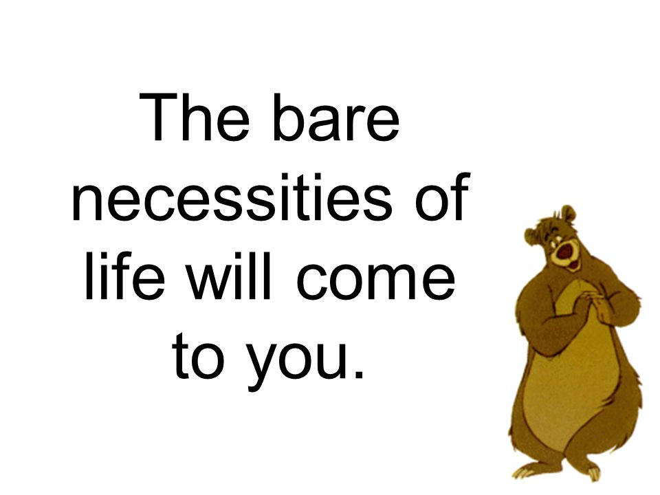 5ae9efd6d9b 10 The bare necessities of life will come to you.