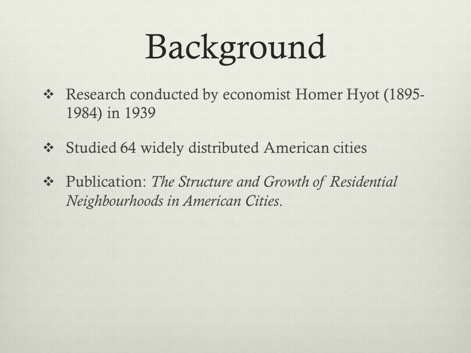 Background Research conducted by economist Homer Hyot ( ) in Studied 64 widely distributed American cities.
