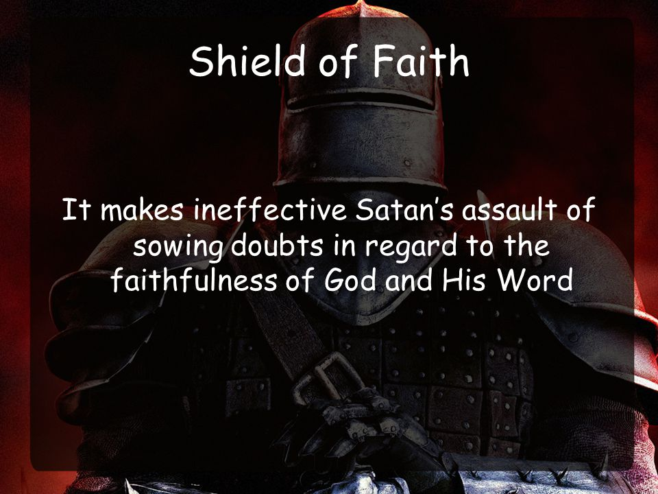 Shield of Faith It makes ineffective Satan's assault of sowing doubts in regard to the faithfulness of God and His Word.