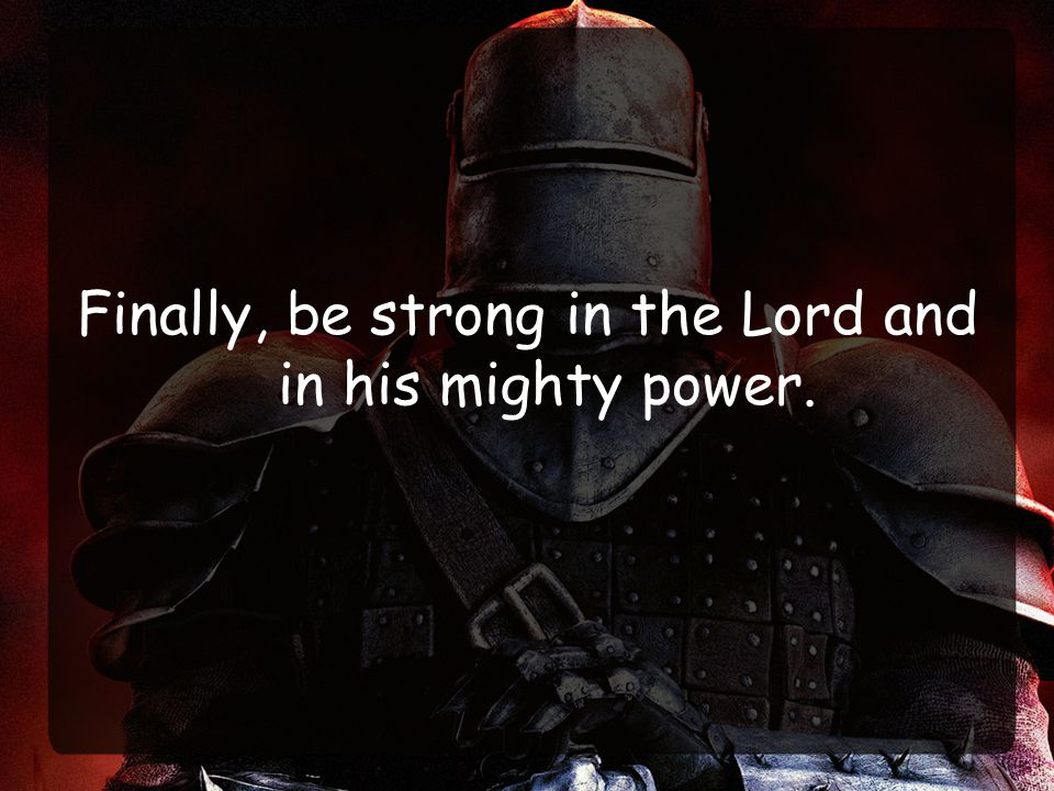 Finally, be strong in the Lord and in his mighty power.