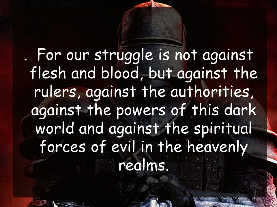 . For our struggle is not against flesh and blood, but against the rulers, against the authorities, against the powers of this dark world and against the spiritual forces of evil in the heavenly realms.