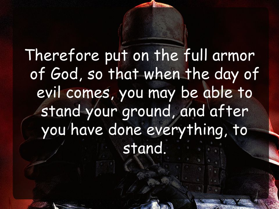 Therefore put on the full armor of God, so that when the day of evil comes, you may be able to stand your ground, and after you have done everything, to stand.