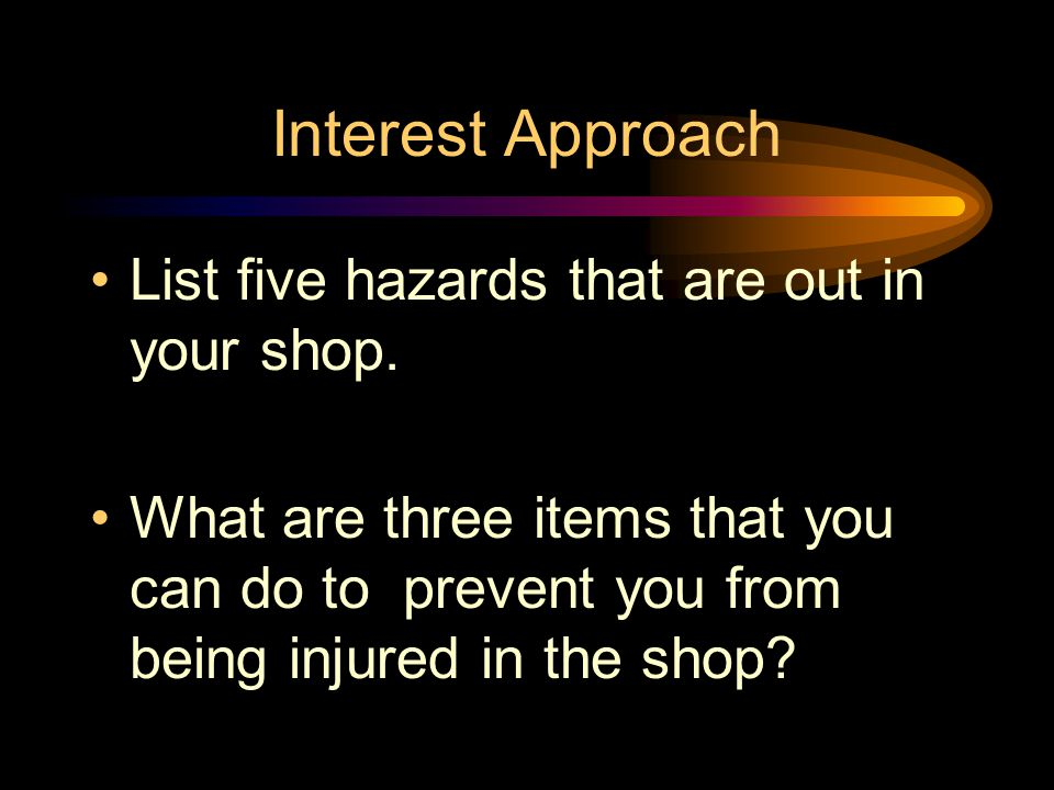 Interest Approach List five hazards that are out in your shop.