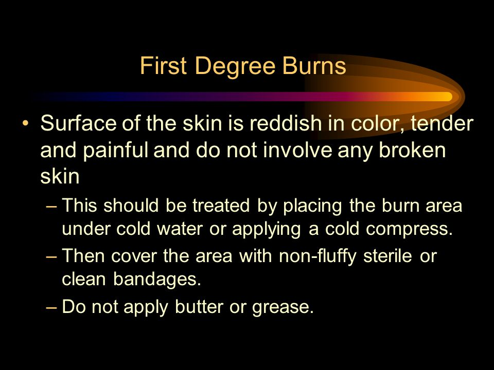 First Degree Burns Surface of the skin is reddish in color, tender and painful and do not involve any broken skin.