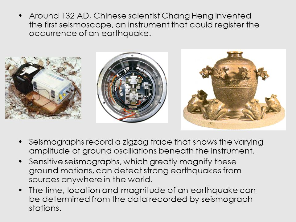 Around 132 AD, Chinese scientist Chang Heng invented the first seismoscope, an instrument that could register the occurrence of an earthquake.