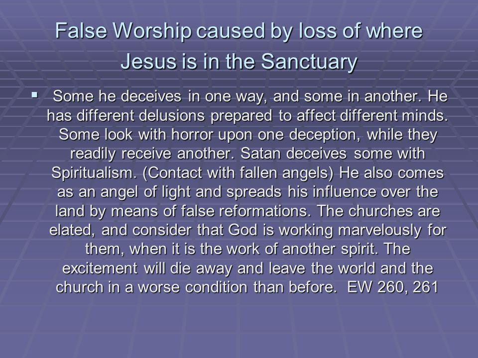 False Worship caused by loss of where Jesus is in the Sanctuary