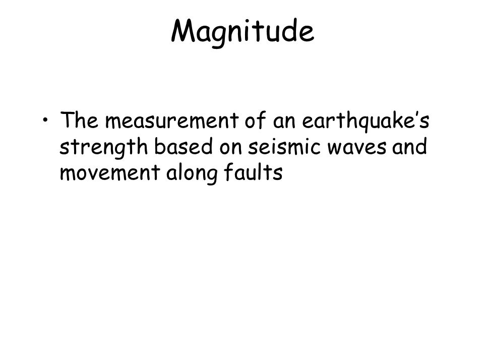 Magnitude The measurement of an earthquake's strength based on seismic waves and movement along faults.