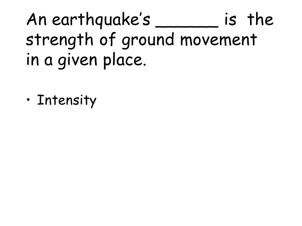 An earthquake's ______ is the strength of ground movement in a given place.