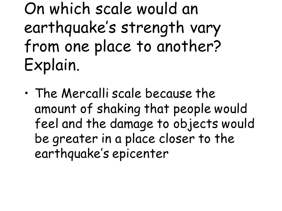 On which scale would an earthquake's strength vary from one place to another Explain.