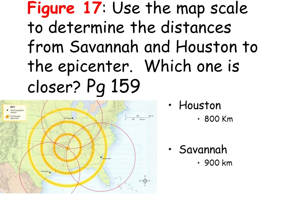 Figure 17: Use the map scale to determine the distances from Savannah and Houston to the epicenter. Which one is closer Pg 159