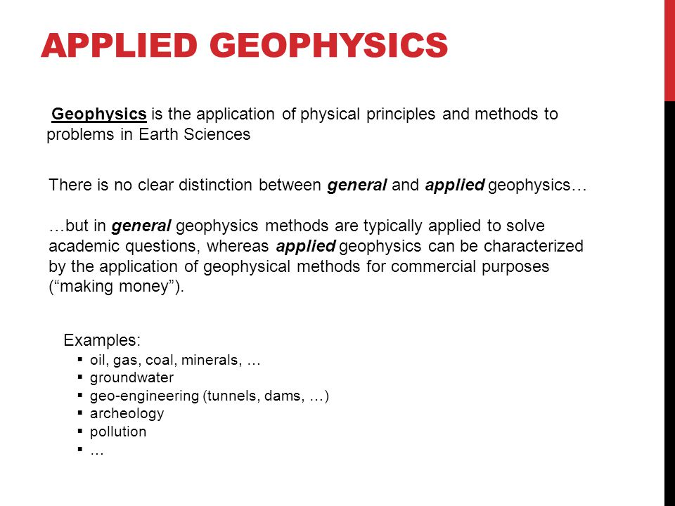 Applied geophysics Geophysics is the application of physical principles and methods to problems in Earth Sciences.