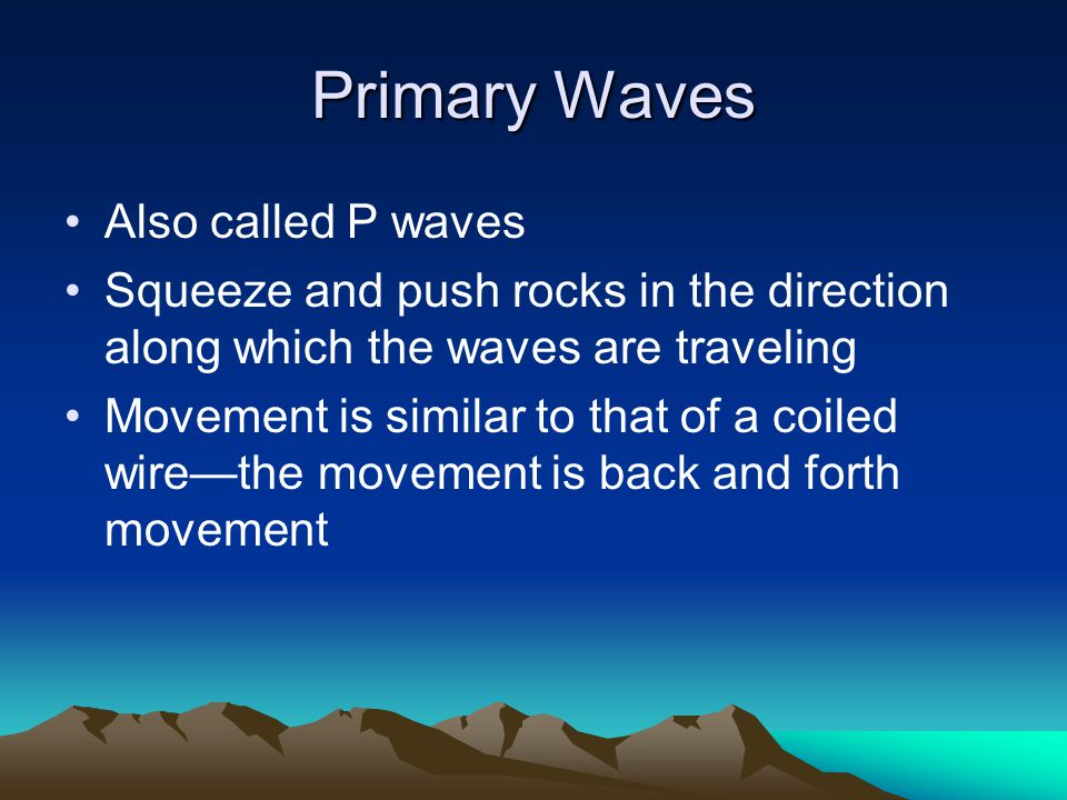 Primary Waves Also called P waves