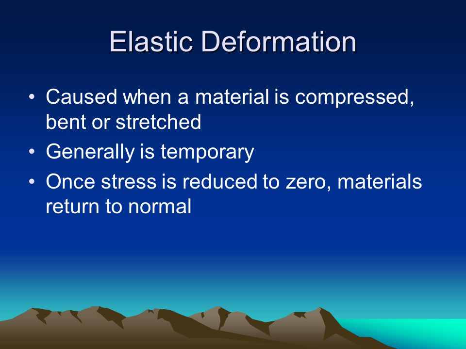 Elastic Deformation Caused when a material is compressed, bent or stretched. Generally is temporary.