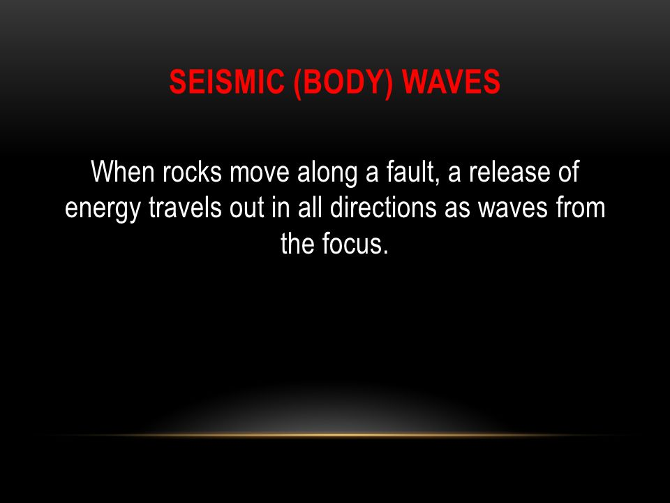 Seismic (Body) Waves When rocks move along a fault, a release of energy travels out in all directions as waves from the focus.