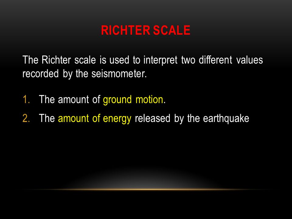 Richter Scale The Richter scale is used to interpret two different values recorded by the seismometer.