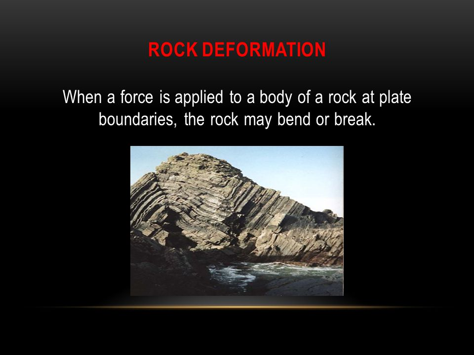 Rock Deformation When a force is applied to a body of a rock at plate boundaries, the rock may bend or break.