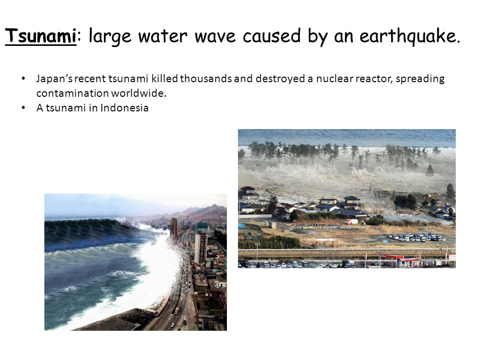 Tsunami: large water wave caused by an earthquake.